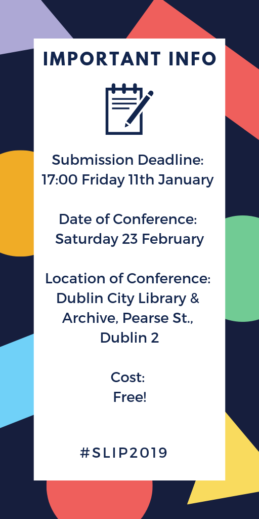 IMPORTANT INFO Submission Deadline: 17:00 Friday 11th January Date of Conference: Saturday 23 February Location of Conference: Dublin City Library & Archive, Pearse St., Dublin 2 Cost: Free! #SLIP2019
